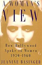 A woman's view : how Hollywood spoke to women, 1930-1960