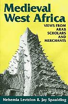 Medieval West Africa : views from Arab scholars and merchants