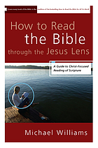 How to read the Bible through the Jesus lens : a guide to Christ-focused reading of Scripture