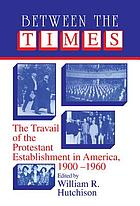 Between the times : the travail of the Protestant establishment in America, 1900-1960