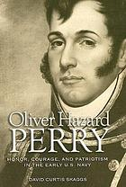 Oliver Hazard Perry : honor, courage, and patriotism in the early U.S. Navy