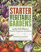 Starter vegetable gardens : 24 no-fail plans for small organic gardens