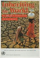 Inheriting the world : the atlas of children's health and the environment