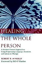 Healing the whole person : a solution-focused approach to using empowering language, emotions, and actions in therapy