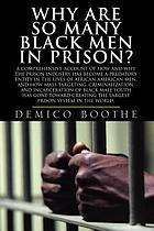 Why are so many black men in prison? : a comprehensive account of how and why the prison industry has become a predatory entity in the lives of African-American men, and how mass targeting, criminzlization, and incarceration of Black male youth has gone toward creating the largest prison system in the world