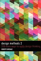 Design methods 2 : 200 more ways to apply design thinking