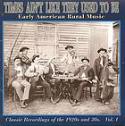 Times ain't like they used to be. Vol. 1 : Early American rural music : Classic recordings of the 1920s and 30s.