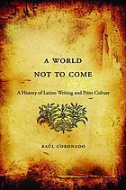 A world not to come : a history of Latino writing and print culture