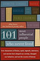 The 101 most influential people who never lived : how characters of fiction, myth, legends, television, and movies have shaped our society, changed our behavior, and set the course of history