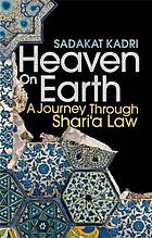 Heaven on earth : a journey through shariʻa law