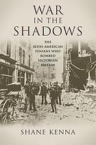 War in the shadows : the Irish-American Fenians who bombed Victorian Britain