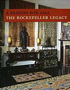 A passion for Asia : the Rockefeller legacy : a publication in celebration of the 50th anniversary of the Asia Society.