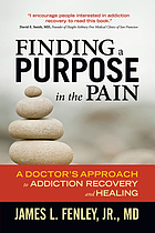 Finding a purpose in the pain : a doctor's approach to addiction recovery and healing