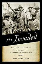 The invaded : how Latin Americans and their allies fought and ended U.S. occupations