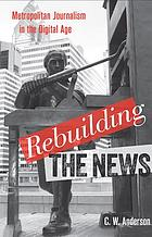 Rebuilding the news : metropolitan journalism in the digital age