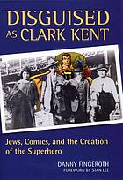 Disguised as Clark Kent : Jews, comics, and the creation of the superhero