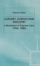 Surgery, science, and industry : a revolution in fracture care, 1950s-1990s