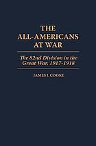 The All-Americans at war : the 82nd Division in the Great War, 1917-1918