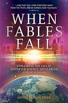 When fables fall : unmasking the lies of distorted science, secularism and humanism