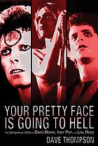 Your pretty face is going to hell : the rise and fall of David Bowie, Iggy Pop and Lou Reed