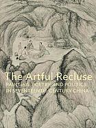 The artful recluse : painting, poetry, and politics in seventeenth-century China