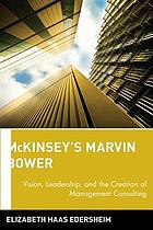 McKinsey's Marvin Bower : vision, leadership, and the creation of management consulting