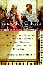 Aristotle's children : how Christians, Muslims, and Jews rediscovered ancient wisdom and illuminated the Dark Ages
