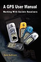 A GPS user manual : working with Garmin receivers