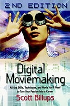 Digital moviemaking : all the skills, techniques, and moxie you'll need to turn your passion into a career