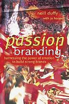 Passion branding : harnessing the power of emotion to build strong brands
