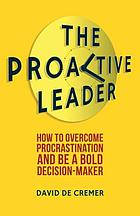 The proactive leader : how to overcome procrastination and be a bold decision-maker