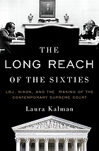 The long reach of the Sixties : LBJ, Nixon, and the making of the contemporary Supreme Court