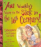 You wouldn't want to be sick in the 16th century : diseases you'd rather not catch