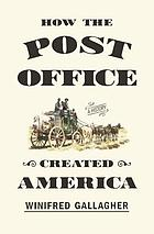 How the Post Office Created America : a History
