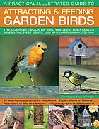 A practical illustrated guide to attracting & feeding garden birds : the complete books of bird feeders, bird tables, birdbaths, nest boxes and backyard birdwatching : 25 step-by-step projects for birdhouses, expert advice on feeding, a directory of wild bird species, 760 photographs and illustrations