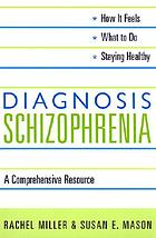 Diagnosis : Schizophrenia, a comprehensive resource for patients, families, and helping professionals