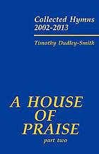 A house of praise. Part two. Collected hymns, 2002-2013