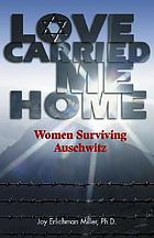 Love carried me home : women surviving Auschwitz
