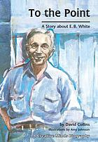 To the point : a story about E.B. White