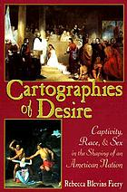 Cartographies of desire : captivity, race, and sex in the shaping of an American nation