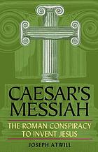 Caesar's messiah : the Roman conspiracy to invent Jesus