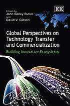 Global perspectives on technology transfer and commercialization : building innovative ecosystems