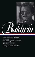 Early novels and stories : Go tell it on the mountain ; Giovanni's room ; Another country ; Going to meet the man