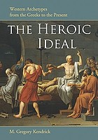 The heroic ideal : Western archetypes from the Greeks to the present