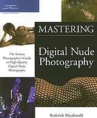 Mastering digital nude photography : the serious photographer's guide to high-quality digital nude photography