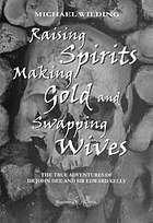 Raising spirits, making gold, and swapping wives : the true adventures of Dr. John Dee and Sir Edward Kelly