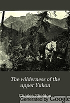 The wilderness of the upper Yukon; a hunter's explorations for wild sheep in sub-arctic mountains,