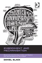 Embodiment and mechanisation : reciprocal understandings of body and machine from the Renaissance to the present