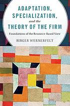 Adaptation, specialization, and the theory of the firm : foundations of the resource-based view