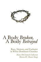 A Body Broken, A Body Betrayed : Race, Memory, and Eucharist in White-Dominant Churches.
